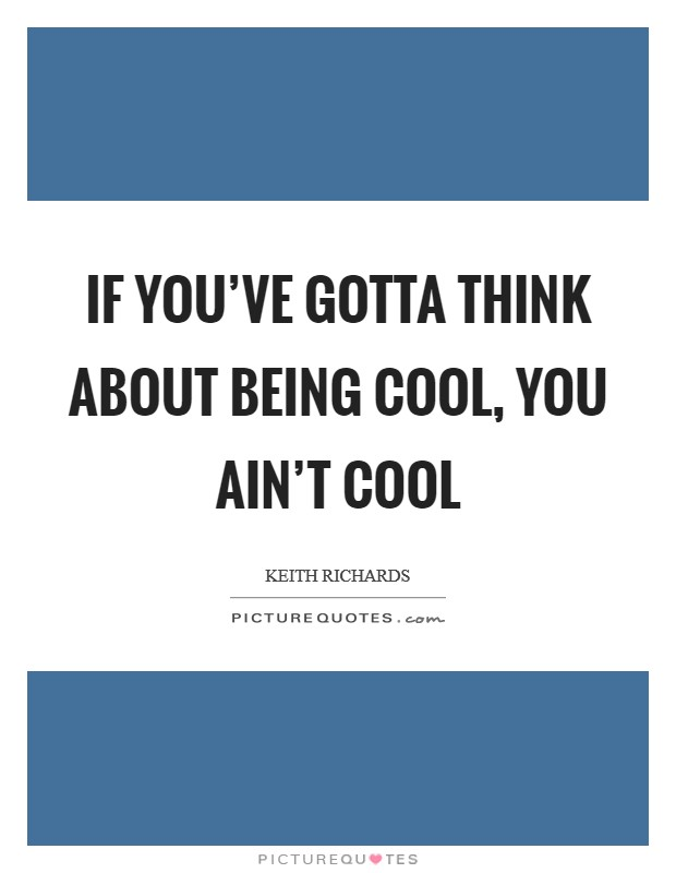If you've gotta think about being cool, you ain't cool Picture Quote #1