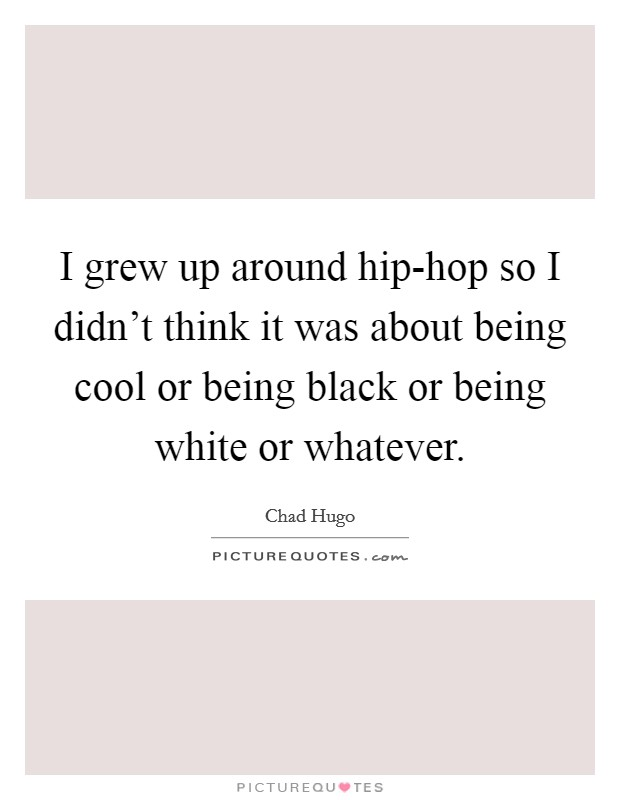I grew up around hip-hop so I didn't think it was about being cool or being black or being white or whatever Picture Quote #1