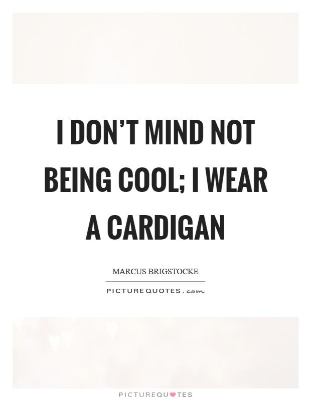 I don't mind not being cool; I wear a cardigan Picture Quote #1