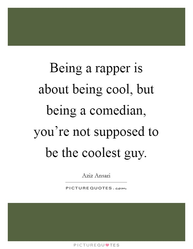 Being a rapper is about being cool, but being a comedian, you're not supposed to be the coolest guy Picture Quote #1