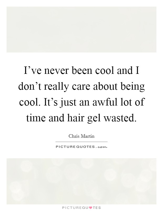 I've never been cool and I don't really care about being cool. It's just an awful lot of time and hair gel wasted Picture Quote #1