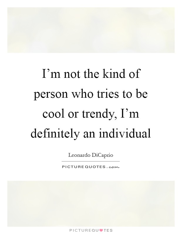 I'm not the kind of person who tries to be cool or trendy, I'm definitely an individual Picture Quote #1