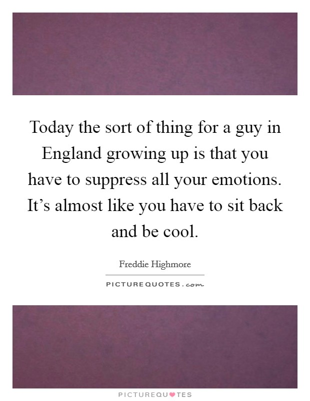 Today the sort of thing for a guy in England growing up is that you have to suppress all your emotions. It's almost like you have to sit back and be cool Picture Quote #1