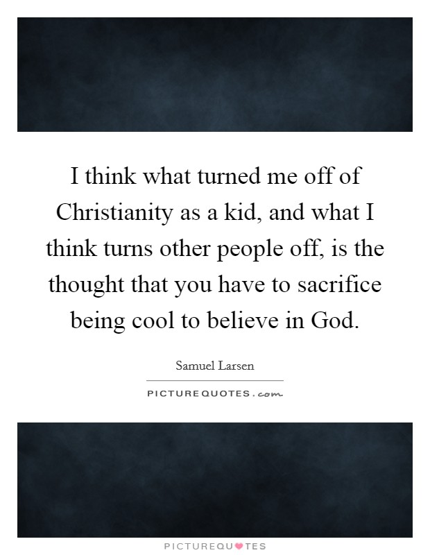 I think what turned me off of Christianity as a kid, and what I think turns other people off, is the thought that you have to sacrifice being cool to believe in God Picture Quote #1