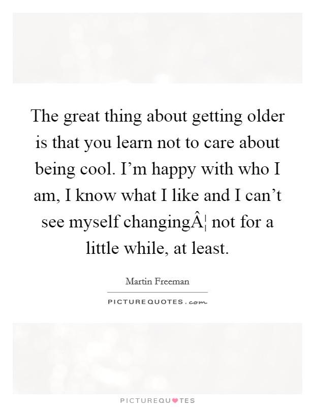 The great thing about getting older is that you learn not to care about being cool. I'm happy with who I am, I know what I like and I can't see myself changing¦ not for a little while, at least Picture Quote #1
