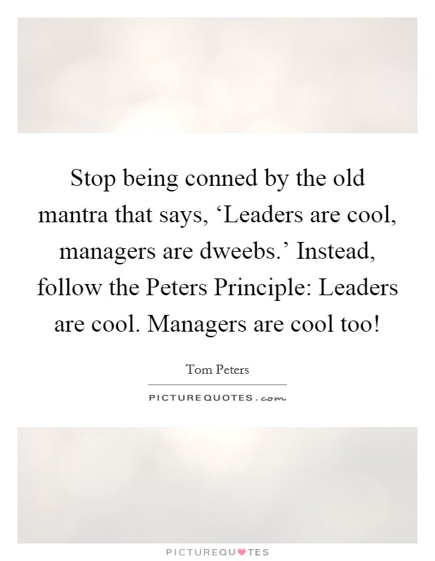 Stop being conned by the old mantra that says, 'Leaders are cool, managers are dweebs.' Instead, follow the Peters Principle: Leaders are cool. Managers are cool too! Picture Quote #1
