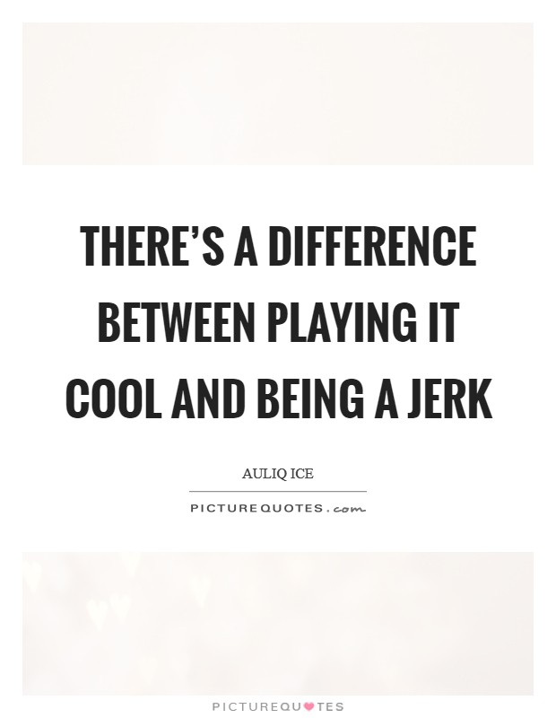 There's a difference between playing it cool and being a jerk Picture Quote #1