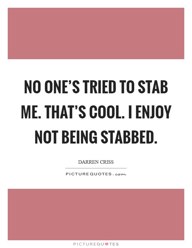 No one's tried to stab me. That's cool. I enjoy not being stabbed Picture Quote #1