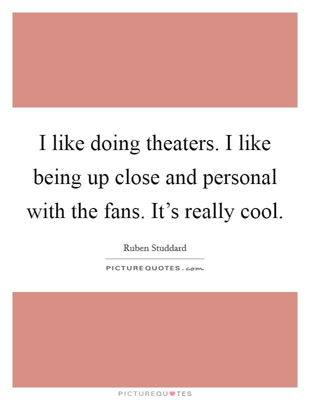 I like doing theaters. I like being up close and personal with the fans. It's really cool Picture Quote #1