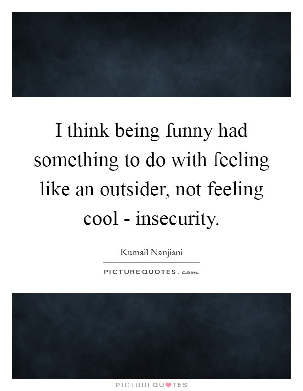 I think being funny had something to do with feeling like an outsider, not feeling cool - insecurity. Picture Quote #1