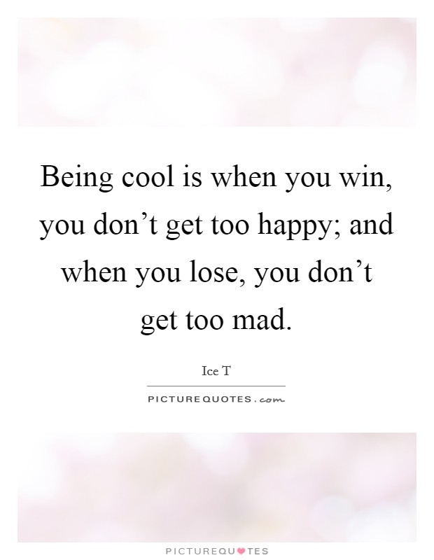 Being cool is when you win, you don't get too happy; and when you lose, you don't get too mad Picture Quote #1