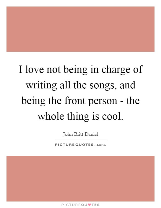 I love not being in charge of writing all the songs, and being the front person - the whole thing is cool Picture Quote #1