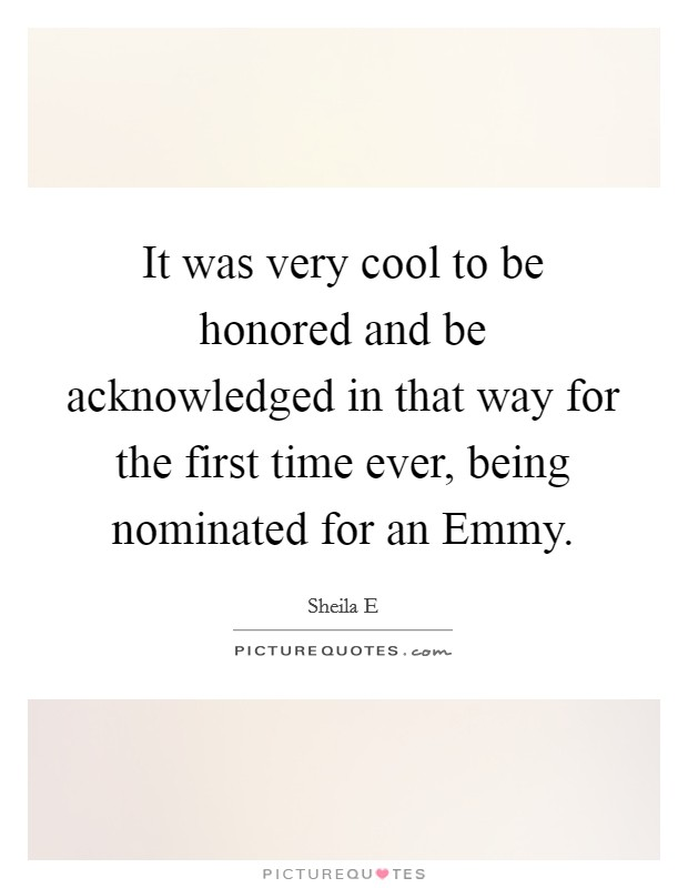 It was very cool to be honored and be acknowledged in that way for the first time ever, being nominated for an Emmy Picture Quote #1