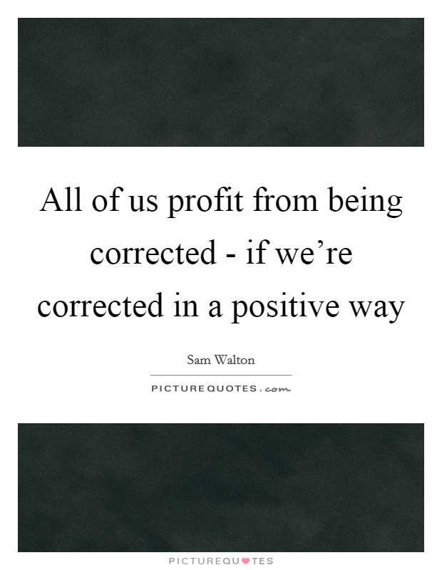 All of us profit from being corrected - if we're corrected in a positive way Picture Quote #1