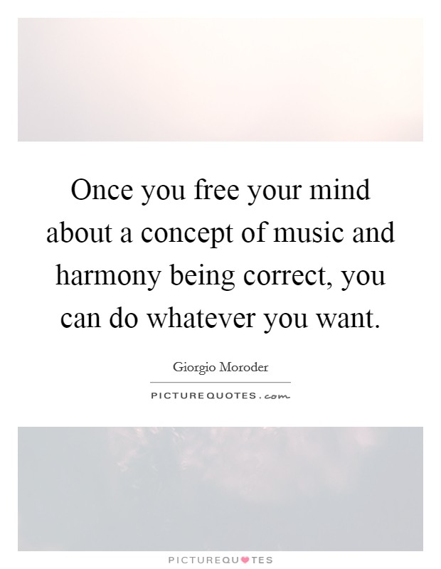 Once you free your mind about a concept of music and harmony being correct, you can do whatever you want. Picture Quote #1