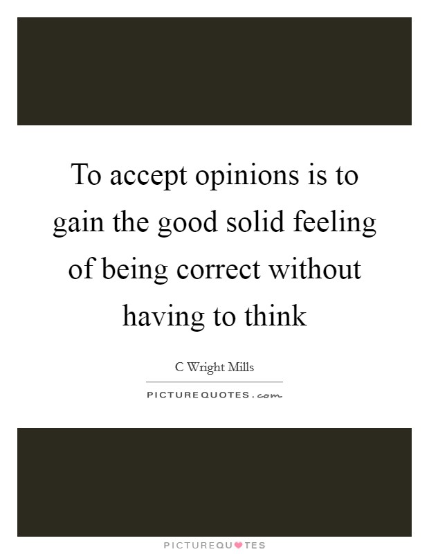 To accept opinions is to gain the good solid feeling of being correct without having to think Picture Quote #1
