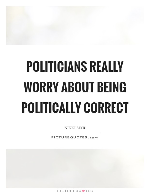 Politicians really worry about being politically correct Picture Quote #1