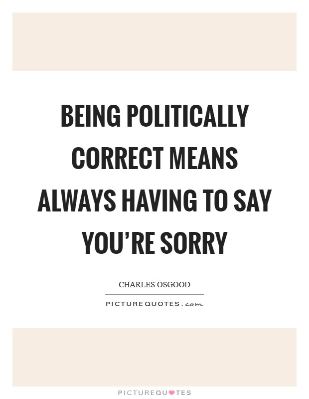 Being Politically Correct means always having to say you're sorry Picture Quote #1