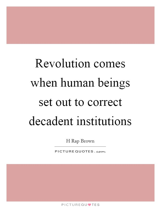Revolution comes when human beings set out to correct decadent institutions Picture Quote #1