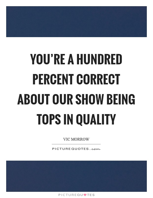 You're a hundred percent correct about our show being tops in quality Picture Quote #1