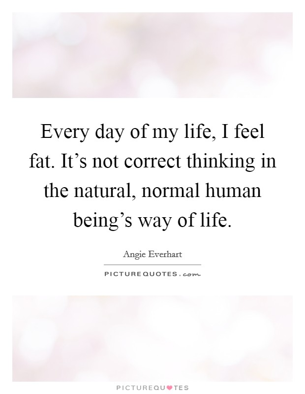 Every day of my life, I feel fat. It's not correct thinking in the natural, normal human being's way of life Picture Quote #1