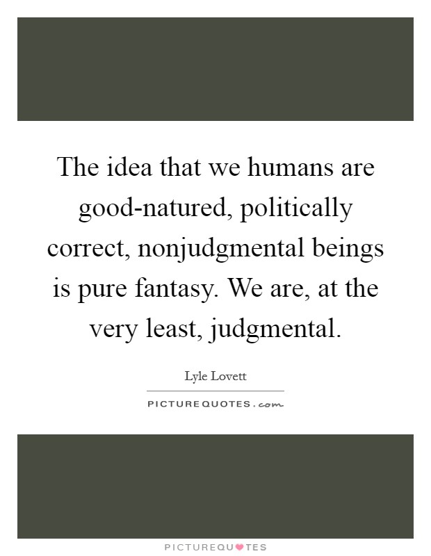 The idea that we humans are good-natured, politically correct, nonjudgmental beings is pure fantasy. We are, at the very least, judgmental Picture Quote #1