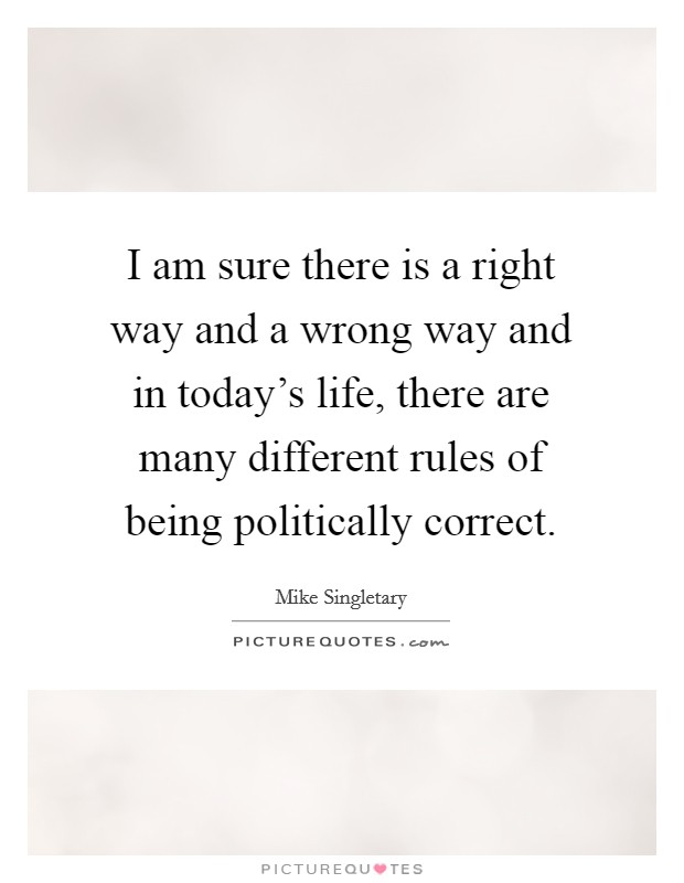 I am sure there is a right way and a wrong way and in today's life, there are many different rules of being politically correct Picture Quote #1