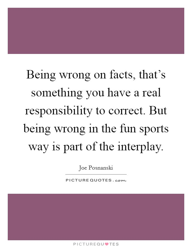 Being wrong on facts, that's something you have a real responsibility to correct. But being wrong in the fun sports way is part of the interplay Picture Quote #1