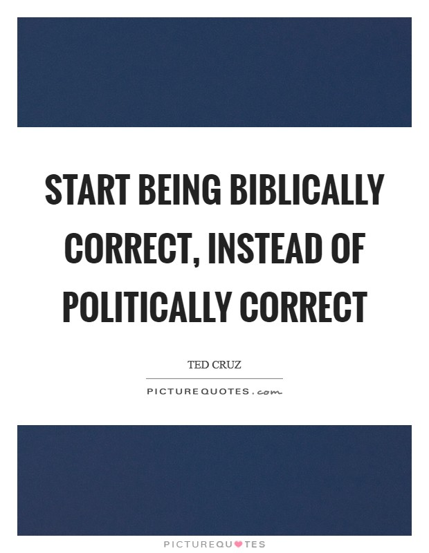 Start being biblically correct, instead of politically correct Picture Quote #1
