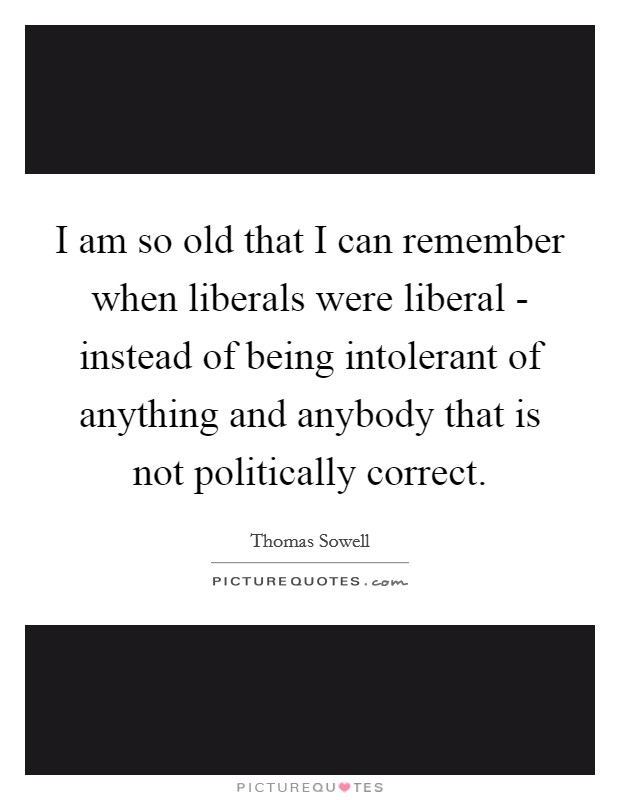 I am so old that I can remember when liberals were liberal - instead of being intolerant of anything and anybody that is not politically correct Picture Quote #1