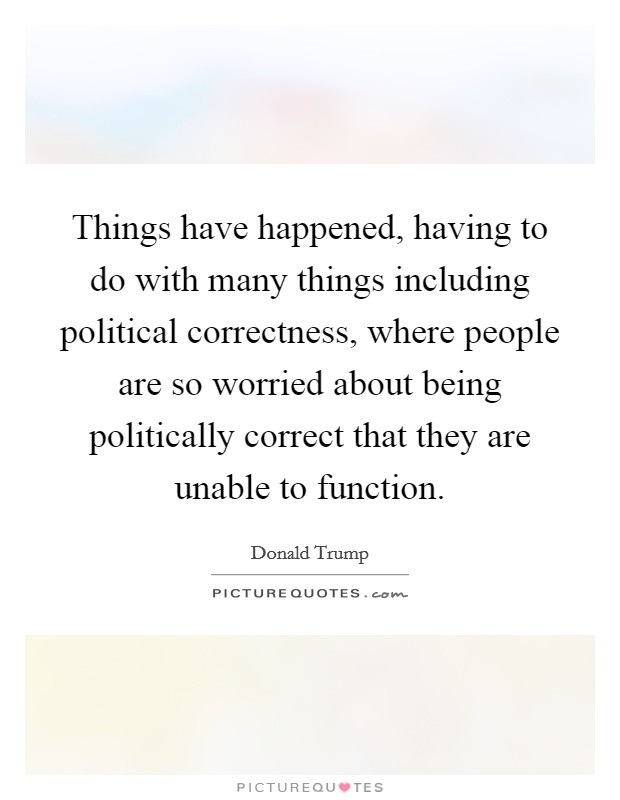 Things have happened, having to do with many things including political correctness, where people are so worried about being politically correct that they are unable to function Picture Quote #1