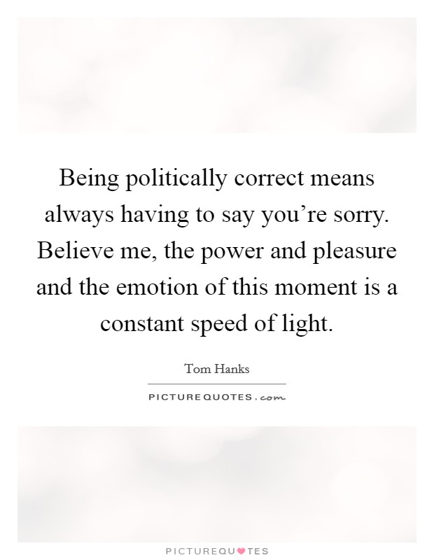 Being politically correct means always having to say you're sorry. Believe me, the power and pleasure and the emotion of this moment is a constant speed of light Picture Quote #1