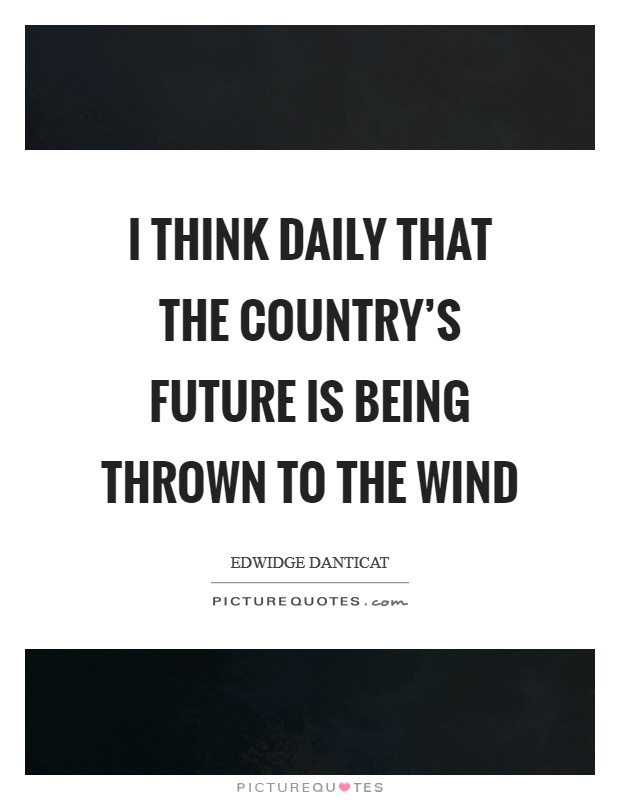 I think daily that the country's future is being thrown to the wind Picture Quote #1