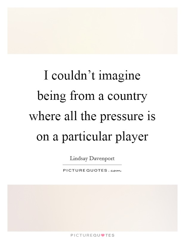 I couldn't imagine being from a country where all the pressure is on a particular player Picture Quote #1