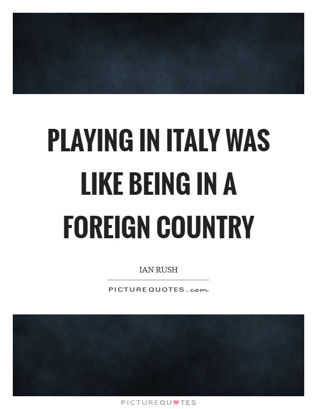 Playing in Italy was like being in a foreign country Picture Quote #1
