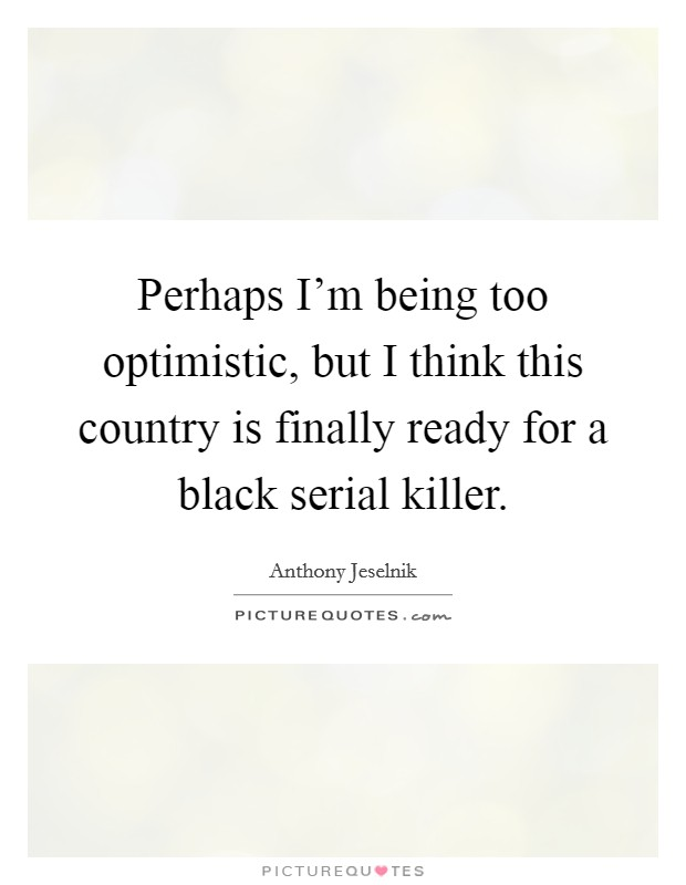 Perhaps I'm being too optimistic, but I think this country is finally ready for a black serial killer Picture Quote #1