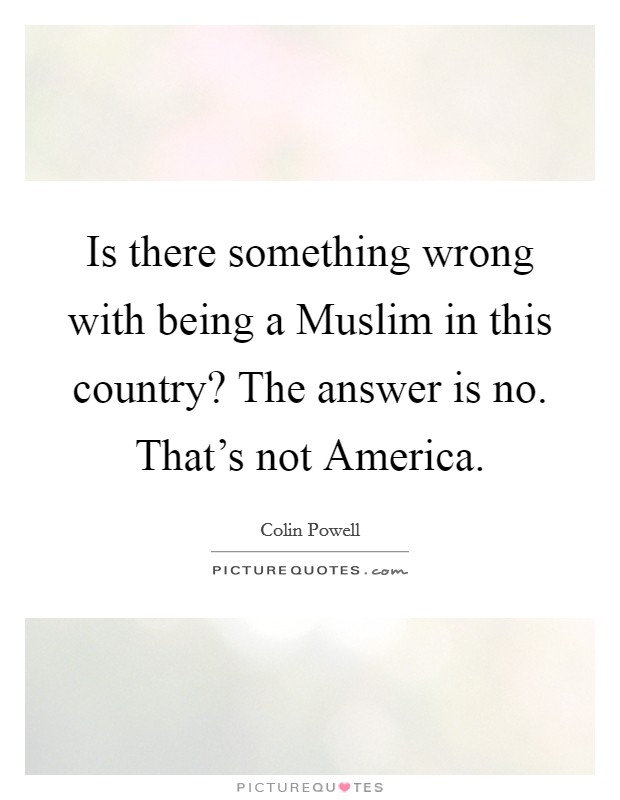 Is there something wrong with being a Muslim in this country? The answer is no. That's not America Picture Quote #1