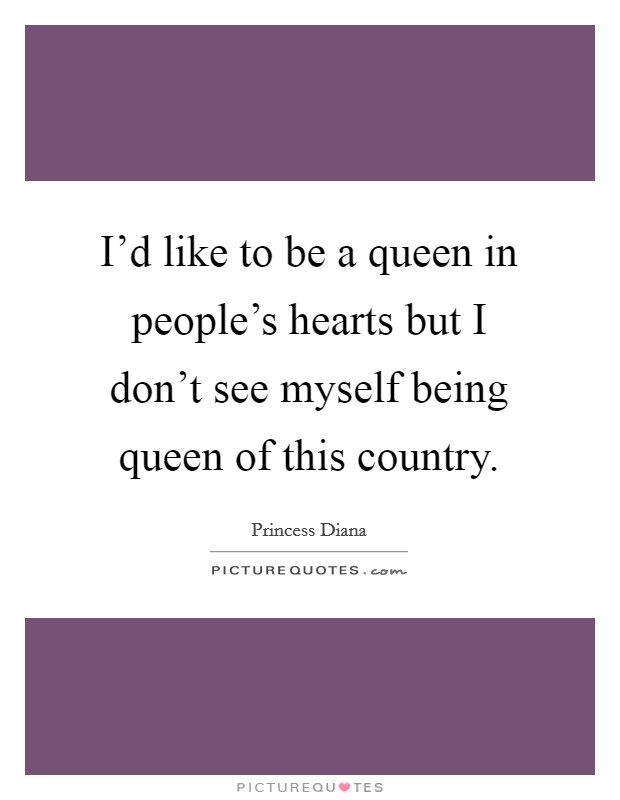 I'd like to be a queen in people's hearts but I don't see myself being queen of this country Picture Quote #1
