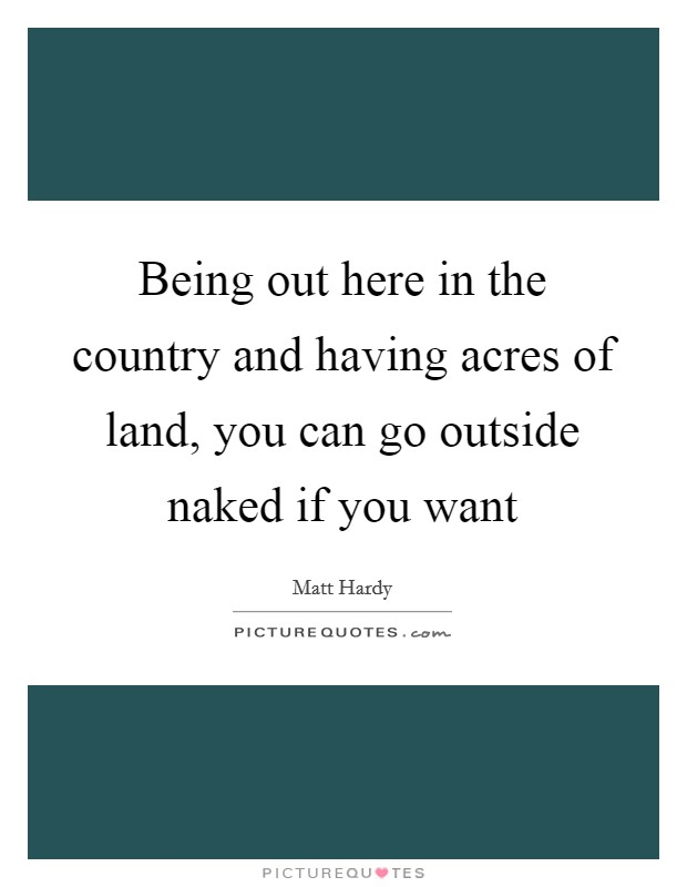 Being out here in the country and having acres of land, you can go outside naked if you want Picture Quote #1