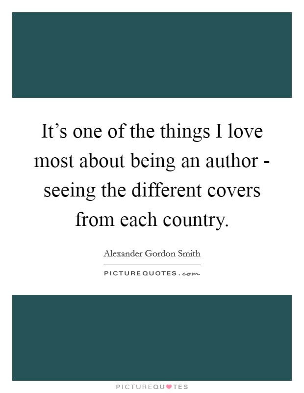 It's one of the things I love most about being an author - seeing the different covers from each country Picture Quote #1