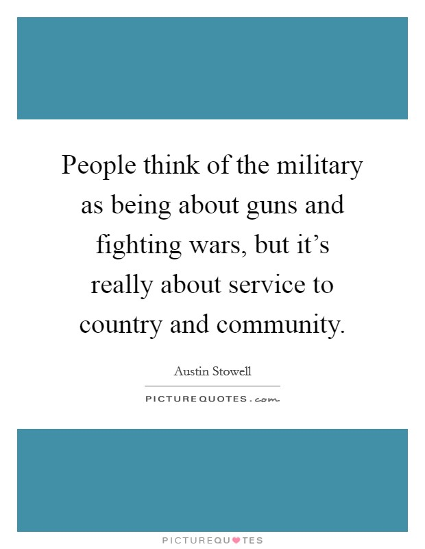 People think of the military as being about guns and fighting wars, but it's really about service to country and community Picture Quote #1