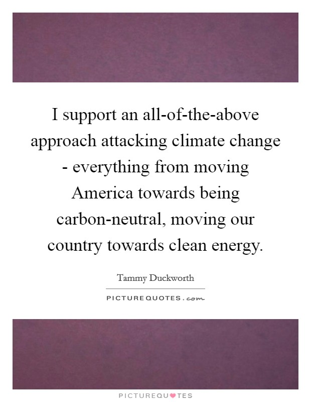 I support an all-of-the-above approach attacking climate change - everything from moving America towards being carbon-neutral, moving our country towards clean energy Picture Quote #1