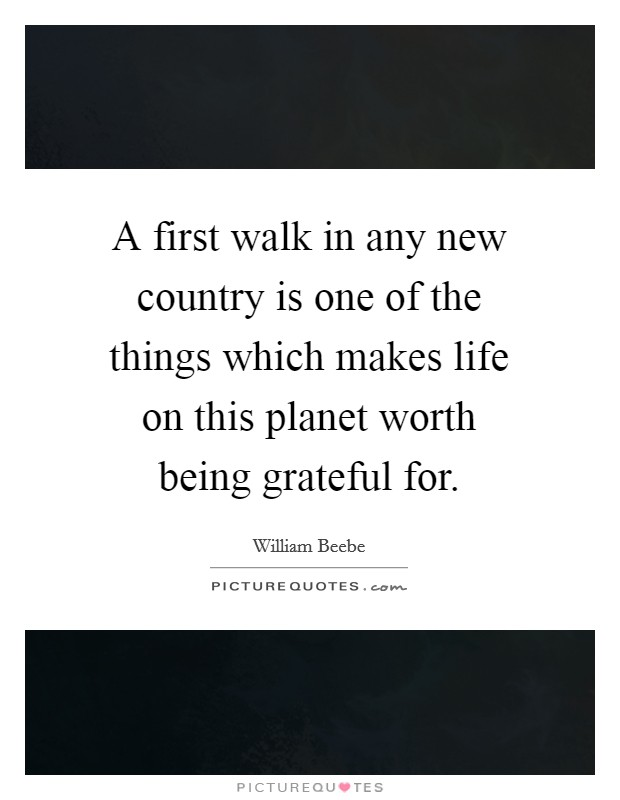 A first walk in any new country is one of the things which makes life on this planet worth being grateful for Picture Quote #1