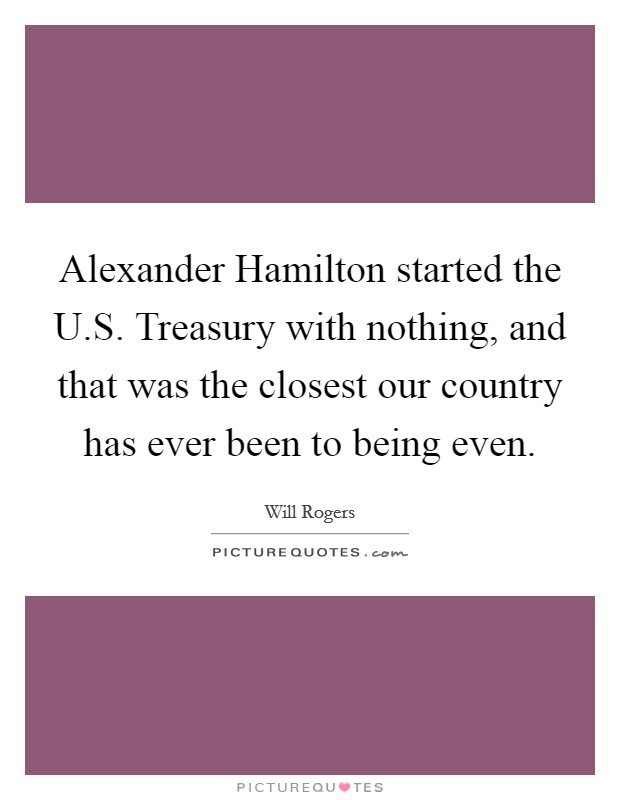 Alexander Hamilton started the U.S. Treasury with nothing, and that was the closest our country has ever been to being even Picture Quote #1
