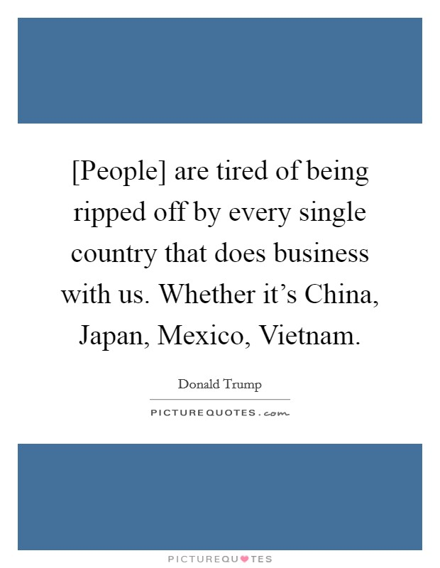 [People] are tired of being ripped off by every single country that does business with us. Whether it's China, Japan, Mexico, Vietnam Picture Quote #1
