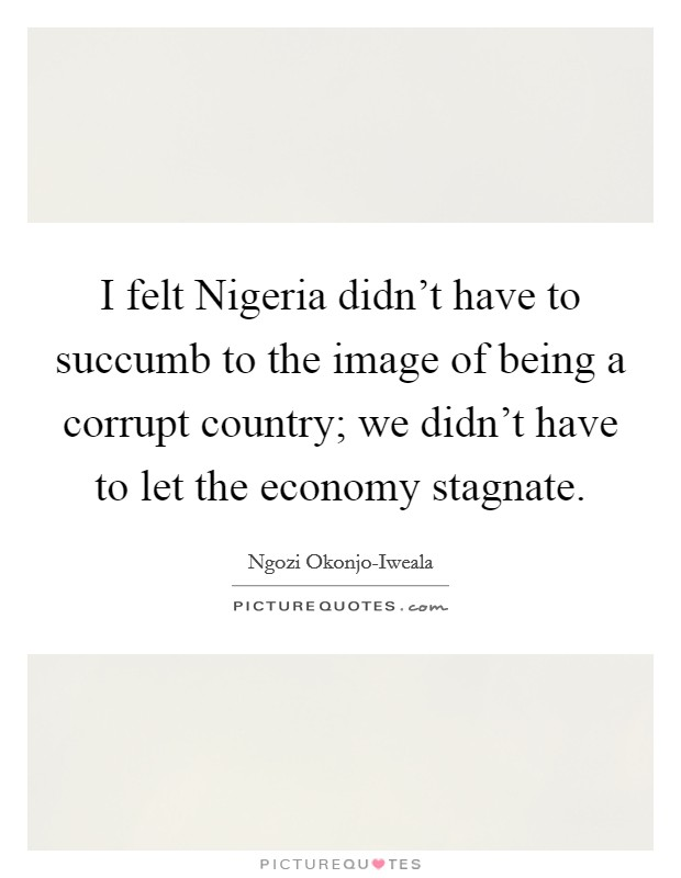 I felt Nigeria didn't have to succumb to the image of being a corrupt country; we didn't have to let the economy stagnate Picture Quote #1