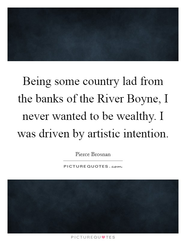 Being some country lad from the banks of the River Boyne, I never wanted to be wealthy. I was driven by artistic intention Picture Quote #1