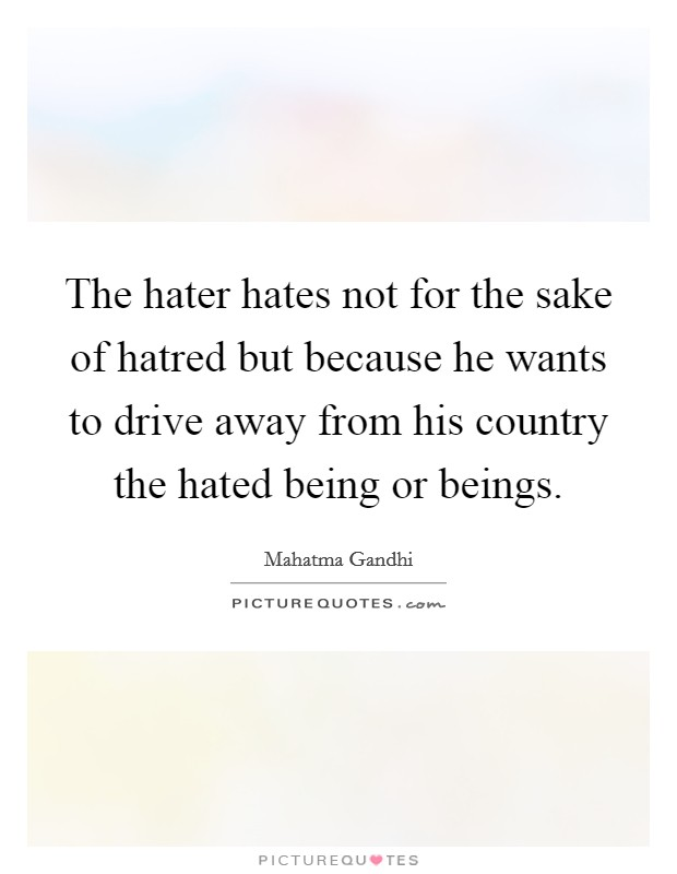The hater hates not for the sake of hatred but because he wants to drive away from his country the hated being or beings Picture Quote #1
