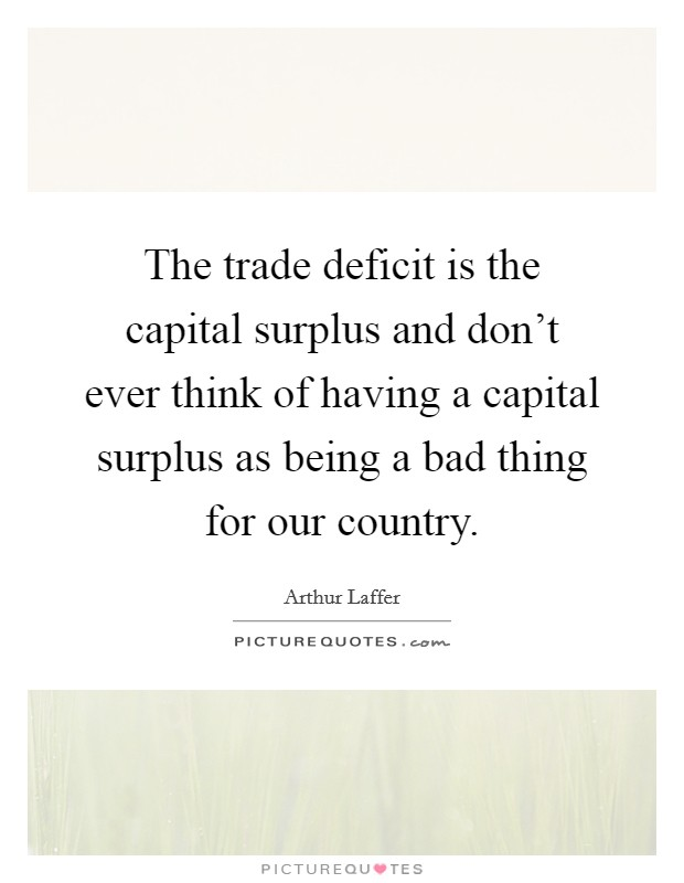 The trade deficit is the capital surplus and don't ever think of having a capital surplus as being a bad thing for our country Picture Quote #1
