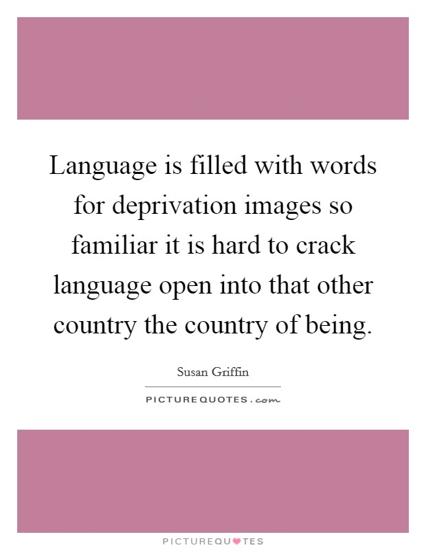 Language is filled with words for deprivation images so familiar it is hard to crack language open into that other country the country of being Picture Quote #1